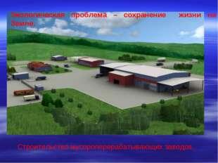 Строительство мусороперерабатывающих заводов. Экологическая проблема – сохран