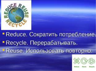 Reduce. Сократить потребление. Recycle. Перерабатывать. Reuse. Использовать п