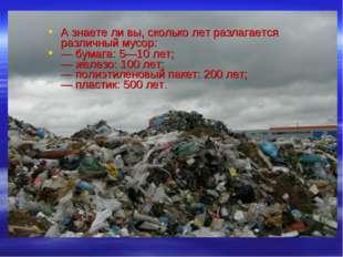 А знаете ли вы, сколько лет разлагается различный мусор: — бумага: 5—10 лет;