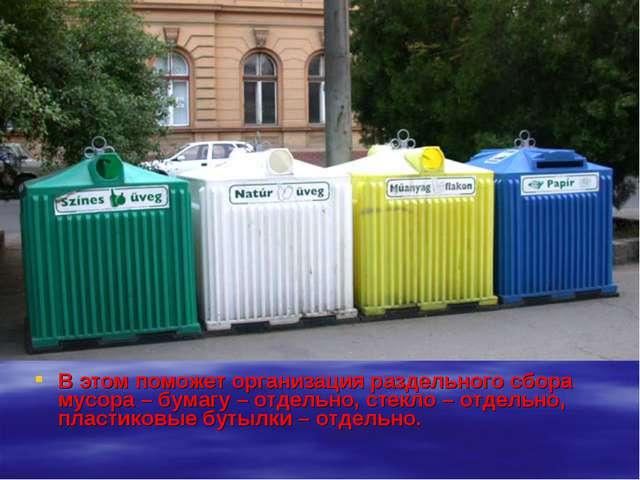 В этом поможет организация раздельного сбора мусора – бумагу – отдельно, стек...