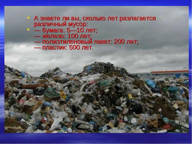 А знаете ли вы, сколько лет разлагается различный мусор: — бумага: 5—10 лет;...