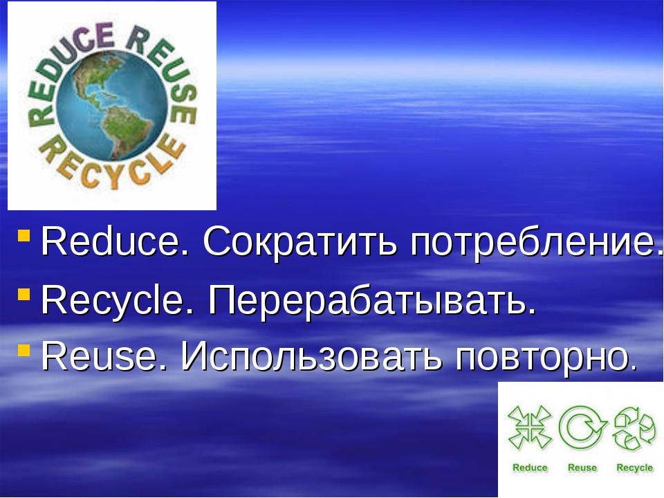 Reduce. Сократить потребление. Recycle. Перерабатывать. Reuse. Использовать п...