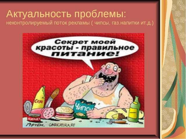 Актуальность проблемы: неконтролируемый поток рекламы ( чипсы, газ.напитки ит...