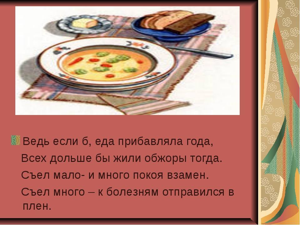 Ведь если б, еда прибавляла года, Всех дольше бы жили обжоры тогда. Съел мал...