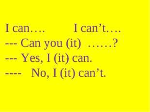 I can…. I can't…. --- Can you (it) ……? --- Yes, I (it) can. ---- No, I (it) c