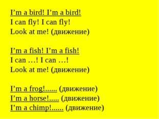 I'm a bird! I'm a bird! I can fly! I can fly! Look at me! (движение) I'm a fi