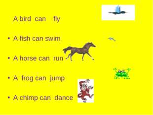 A bird can fly A fish can swim A horse can run A frog can jump A chimp can d
