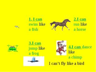 1. I can swim like а fish 2.I can run like a horse 3.I can jump like a frog 4