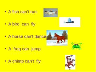 A fish can't run A bird can fly A horse can't dance A frog can jump A chimp
