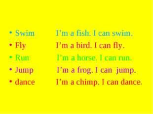 Swim I'm a fish. I can swim. Fly I'm a bird. I can fly. Run I'm a horse. I ca