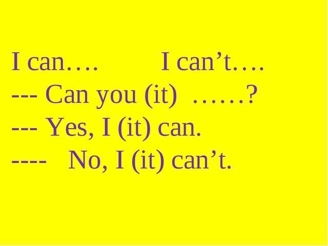 I can…. I can't…. --- Can you (it) ……? --- Yes, I (it) can. ---- No, I (it) c...
