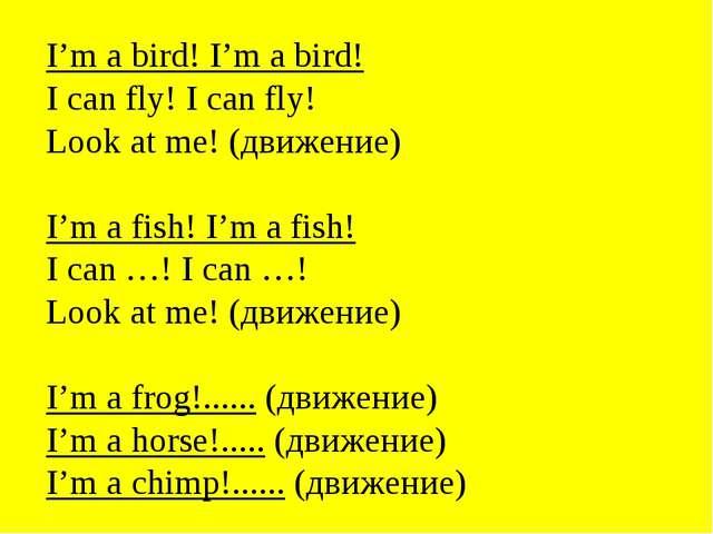 I'm a bird! I'm a bird! I can fly! I can fly! Look at me! (движение) I'm a fi...