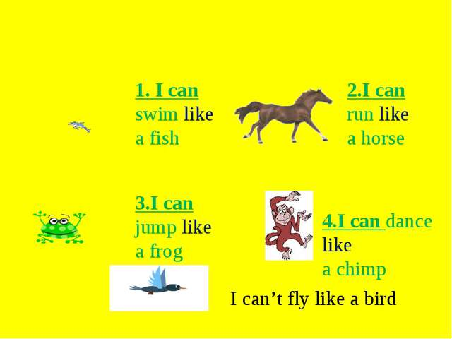 1. I can swim like а fish 2.I can run like a horse 3.I can jump like a frog 4...