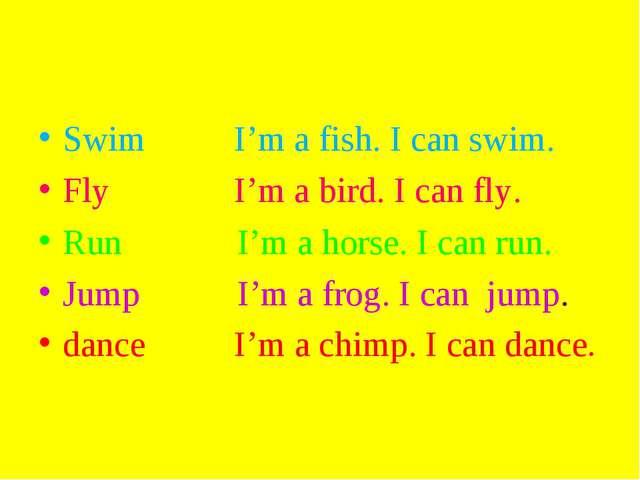 Swim I'm a fish. I can swim. Fly I'm a bird. I can fly. Run I'm a horse. I ca...