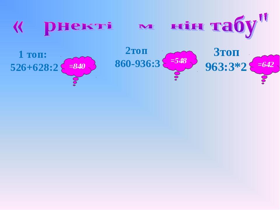 1 топ: 526+628:2 =840 2топ 860-936:3 3топ 963:3*2 =548 =642