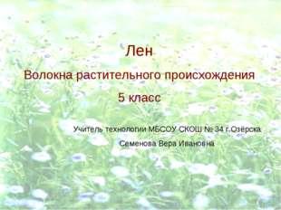 Лен Волокна растительного происхождения 5 класс Учитель технологии МБСОУ СКОШ