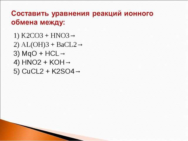 1) K2CO3 + HNO3→ 2) AL(OH)3 + BaCL2→ 3) MqO + HCL→ 4) HNO2 + KOH→ 5) CuCL2 +...