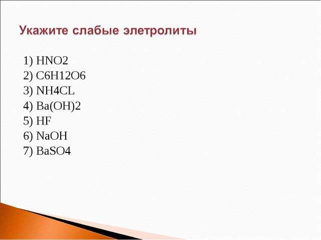 1) HNO2 2) C6H12O6 3) NH4CL 4) Ba(OH)2 5) HF 6) NaOH 7) BaSO4