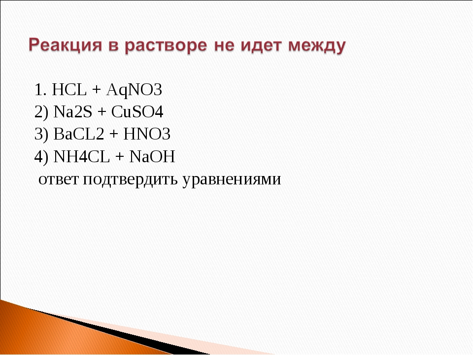 1. HCL + AqNO3 2) Na2S + CuSO4 3) BaCL2 + HNO3 4) NH4CL + NaOH ответ подтверд...