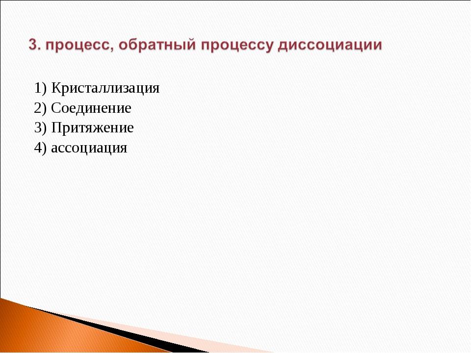 1) Кристаллизация 2) Соединение 3) Притяжение 4) ассоциация