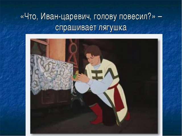«Что, Иван-царевич, голову повесил?» – спрашивает лягушка