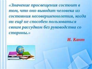 «Значение просвещения состоит в том, что оно выводит человека из состояния не