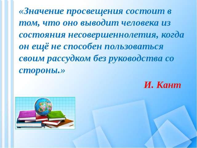 «Значение просвещения состоит в том, что оно выводит человека из состояния не...