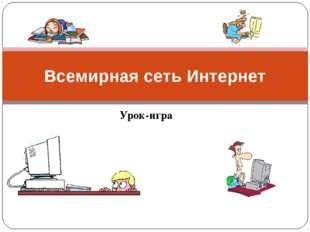 Урок-игра Всемирная сеть Интернет