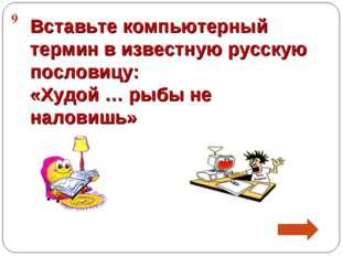 9 Вставьте компьютерный термин в известную русскую пословицу: «Худой … рыбы н