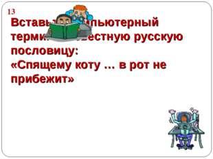 Вставьте компьютерный термин в известную русскую пословицу: «Спящему коту … в