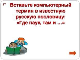 Вставьте компьютерный термин в известную русскую пословицу: «Где паук, там и