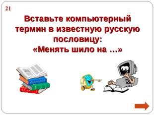 Вставьте компьютерный термин в известную русскую пословицу: «Менять шило на …