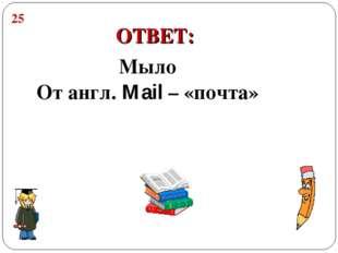 Мыло От англ. Mail – «почта» 25 ОТВЕТ: