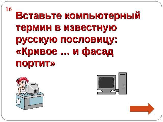 16 Вставьте компьютерный термин в известную русскую пословицу: «Кривое … и фа...