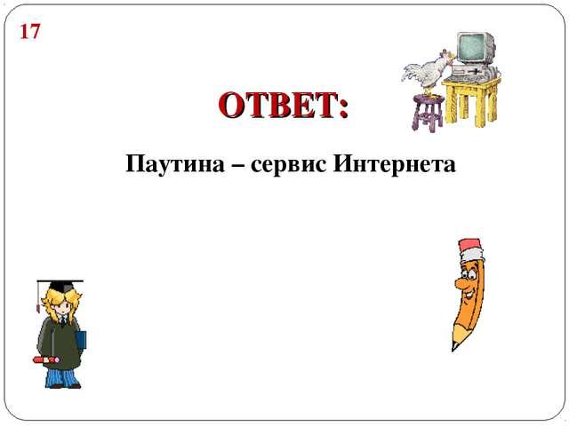 Паутина – сервис Интернета 17 ОТВЕТ: