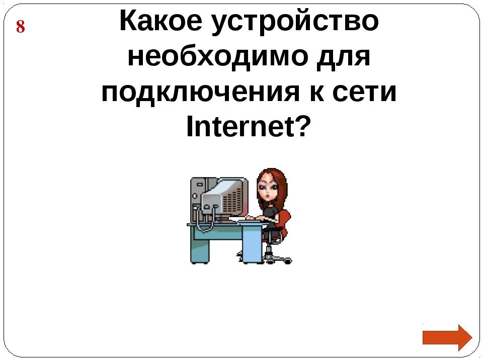 Какое устройство необходимо для подключения к сети Internet? 8