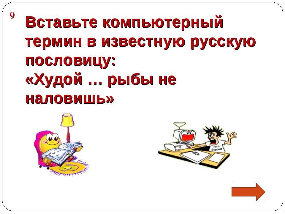 9 Вставьте компьютерный термин в известную русскую пословицу: «Худой … рыбы н...