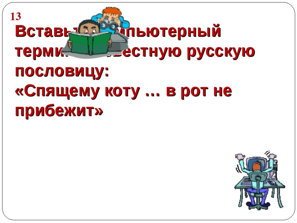 Вставьте компьютерный термин в известную русскую пословицу: «Спящему коту … в...