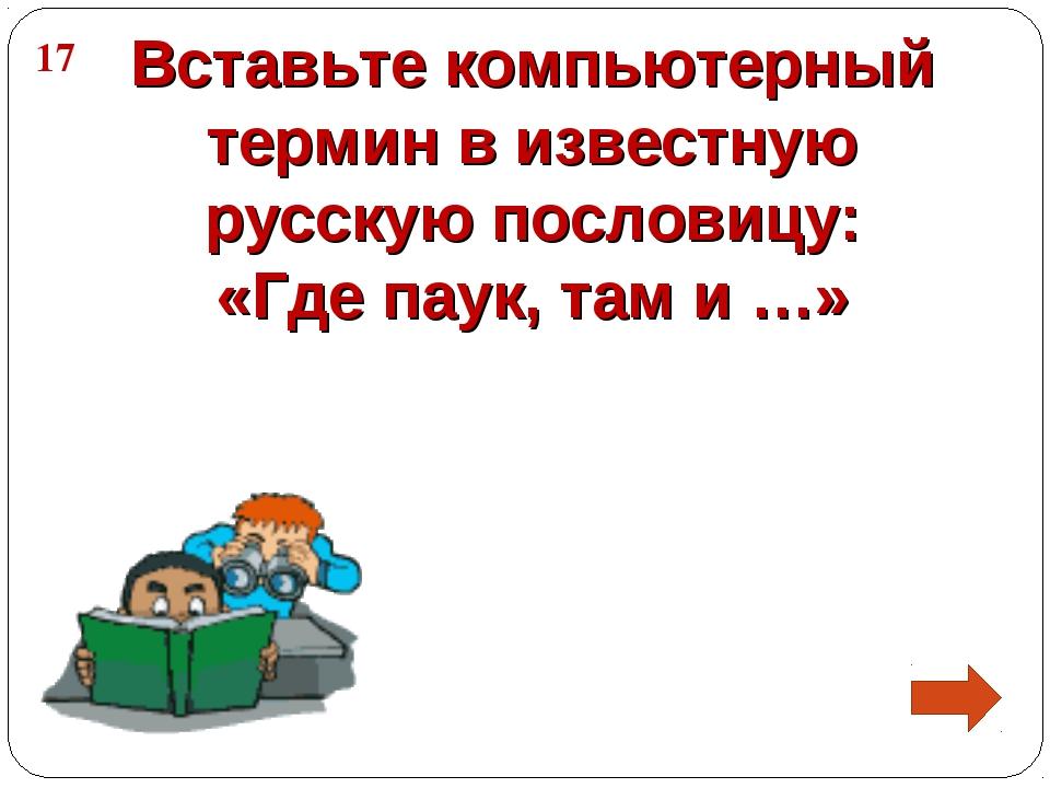 Вставьте компьютерный термин в известную русскую пословицу: «Где паук, там и...