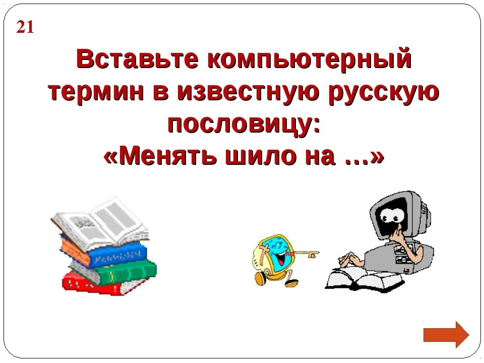 Вставьте компьютерный термин в известную русскую пословицу: «Менять шило на …...