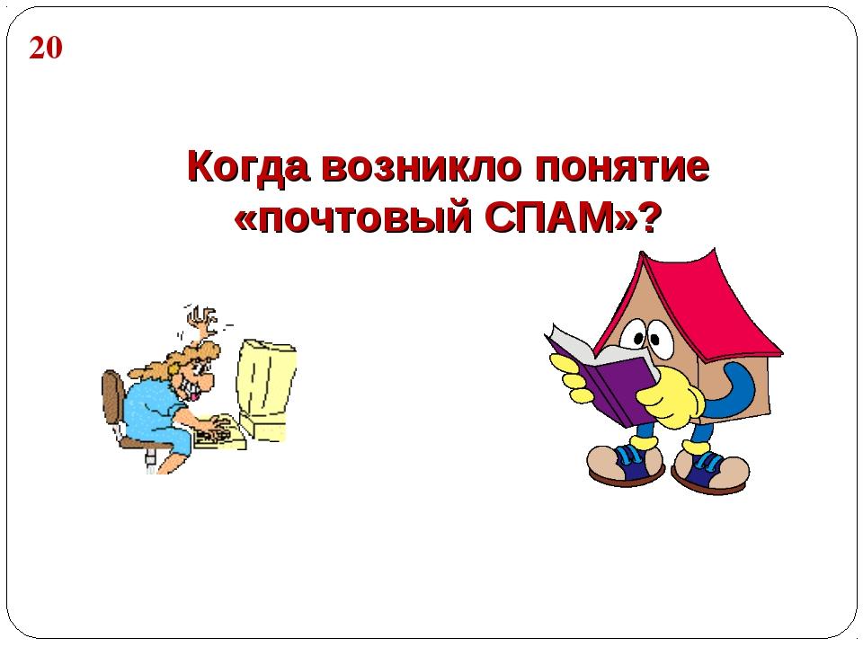 Когда возникло понятие «почтовый СПАМ»? 20