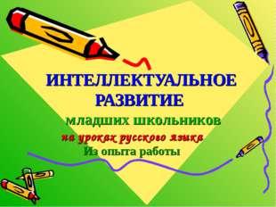 ИНТЕЛЛЕКТУАЛЬНОЕ РАЗВИТИЕ младших школьников на уроках русского языка Из опыт
