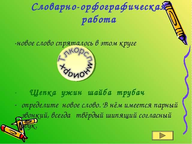 Словарно-орфографическая работа -новое слово спряталось в этом круге Щепка уж...