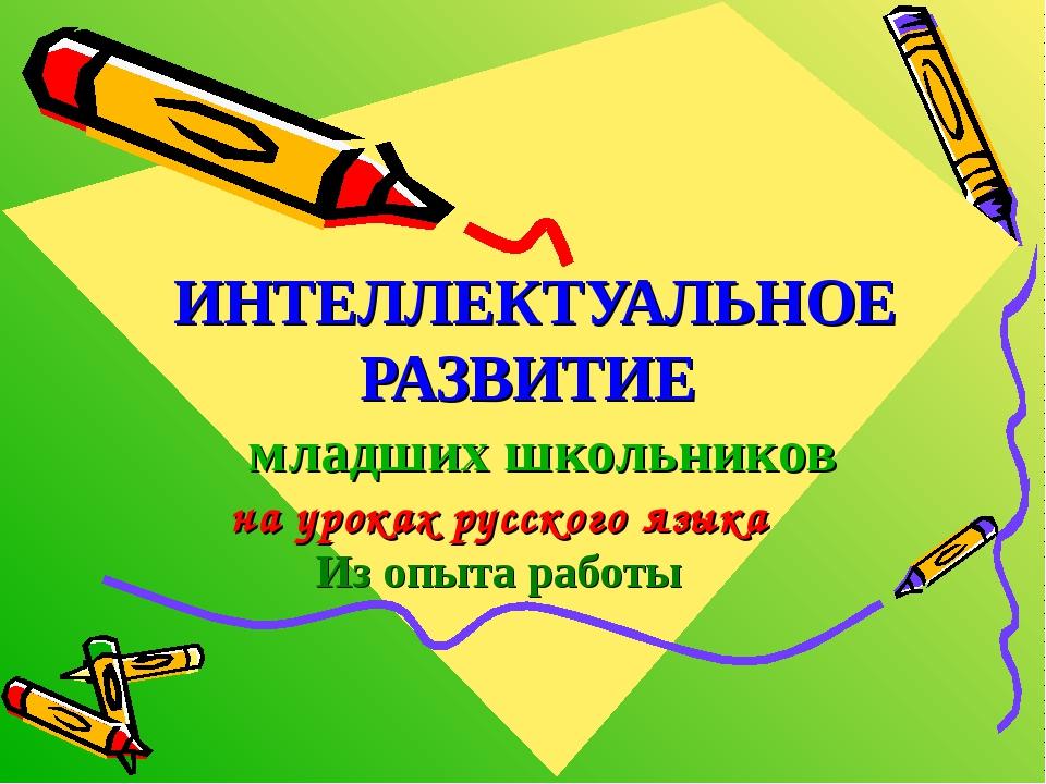 ИНТЕЛЛЕКТУАЛЬНОЕ РАЗВИТИЕ младших школьников на уроках русского языка Из опыт...