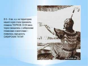 В 6 – 9 вв. н.э. на территорию нашего края стали приникать племена ТЮРКОВ. В