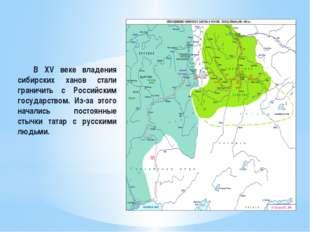 В XV веке владения сибирских ханов стали граничить с Российским государством