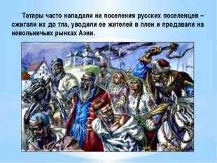 Татары часто нападали на поселения русских поселенцев – сжигали их до тла, у