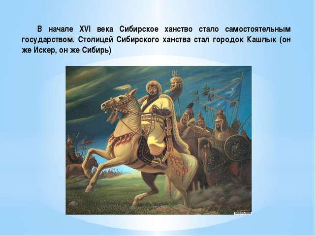 В начале XVI века Сибирское ханство стало самостоятельным государством. Стол...