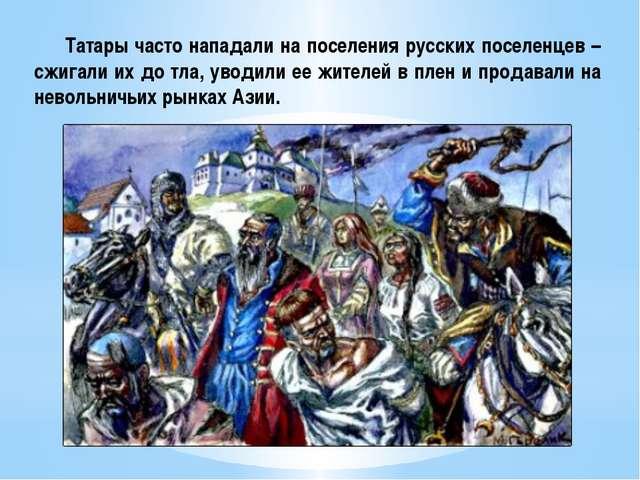 Татары часто нападали на поселения русских поселенцев – сжигали их до тла, у...