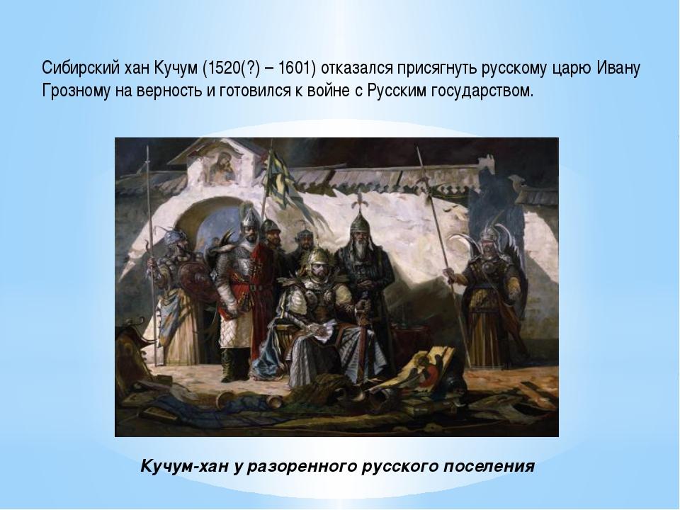 Сибирский хан Кучум (1520(?) – 1601) отказался присягнуть русскому царю Ивану...